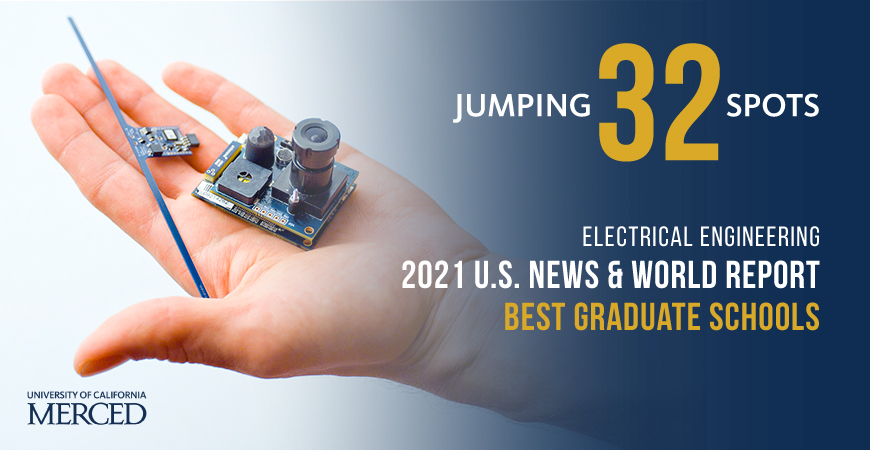 Electrical Engineering, within the Electrical Engineering and Computer Science Graduate Group at UC Merced, was ranked No. 129 by U.S. News, up 32 places from No. 161 last year.